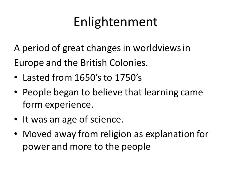 Enlightenment A period of great changes in worldviews in Europe and the British Colonies.