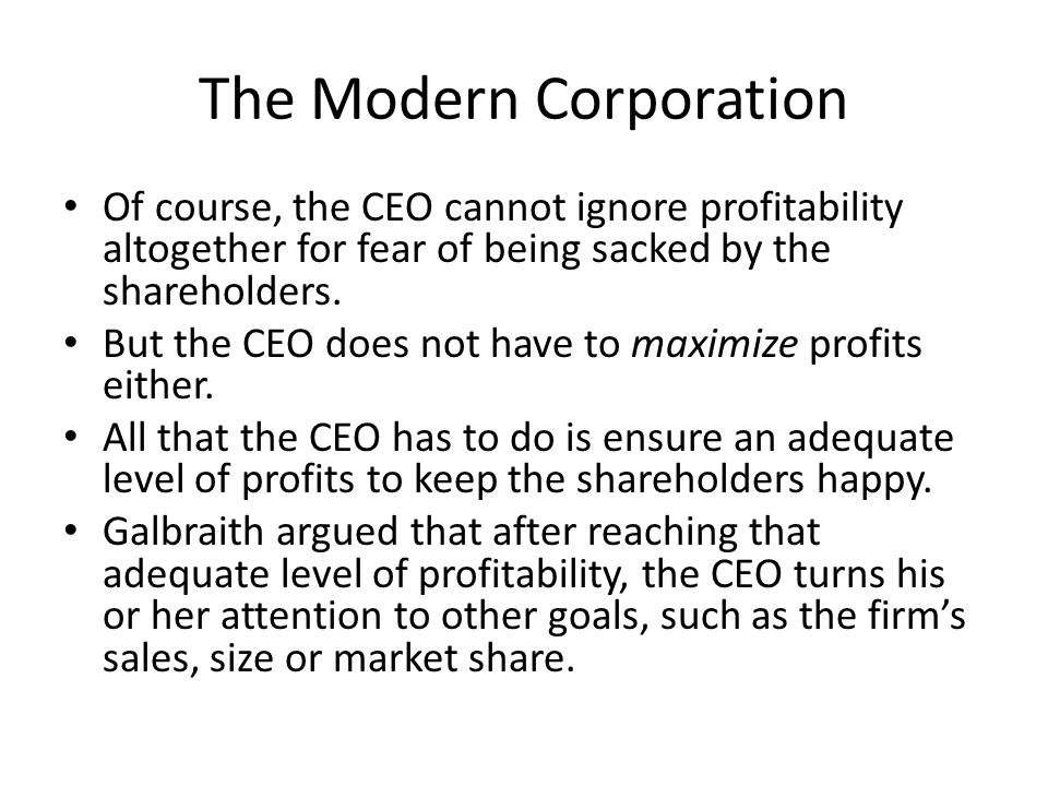 The Modern Corporation Of course, the CEO cannot ignore profitability altogether for fear of being sacked by the shareholders.