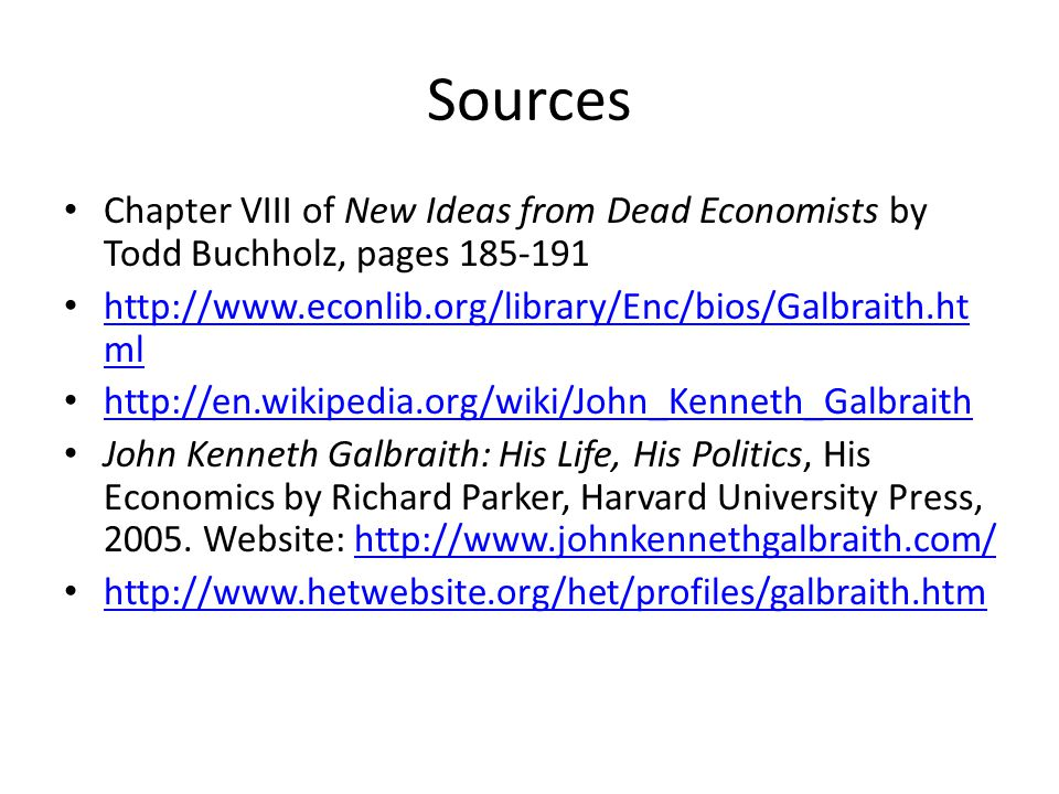 Sources Chapter VIII of New Ideas from Dead Economists by Todd Buchholz, pages 185-191 http://www.econlib.org/library/Enc/bios/Galbraith.ht ml http://www.econlib.org/library/Enc/bios/Galbraith.ht ml http://en.wikipedia.org/wiki/John_Kenneth_Galbraith John Kenneth Galbraith: His Life, His Politics, His Economics by Richard Parker, Harvard University Press, 2005.
