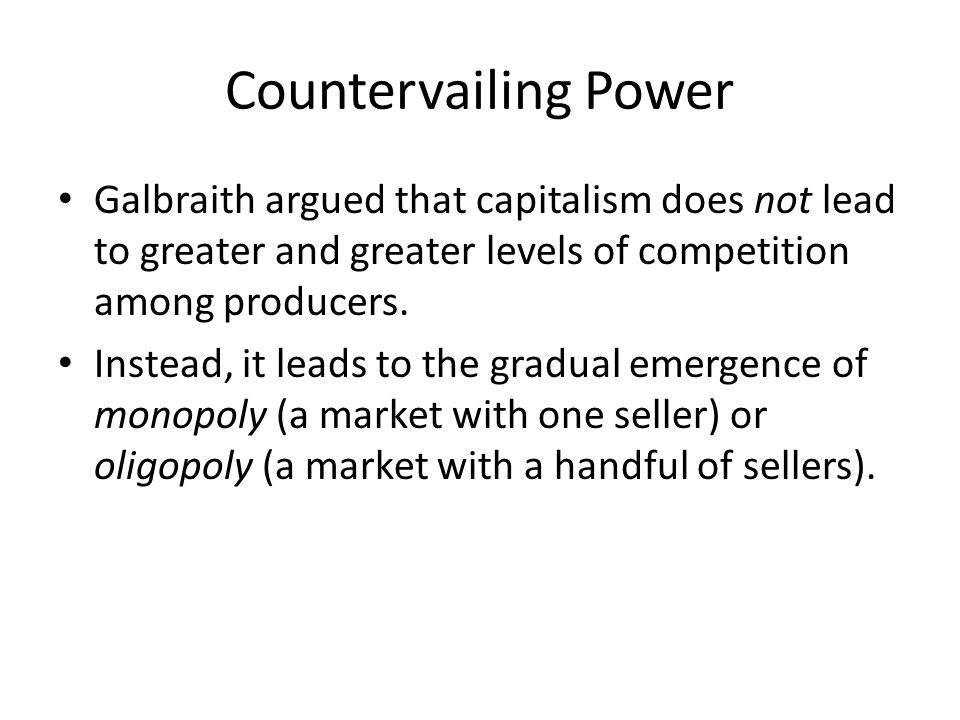 Countervailing Power Galbraith argued that capitalism does not lead to greater and greater levels of competition among producers.