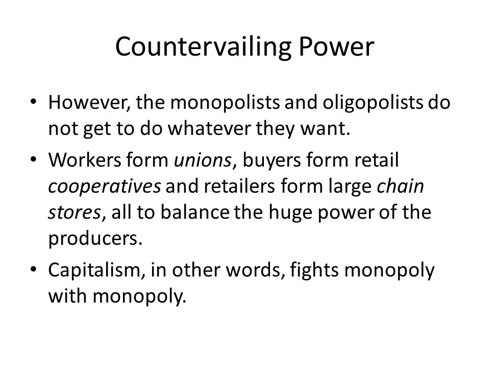 Countervailing Power However, the monopolists and oligopolists do not get to do whatever they want.