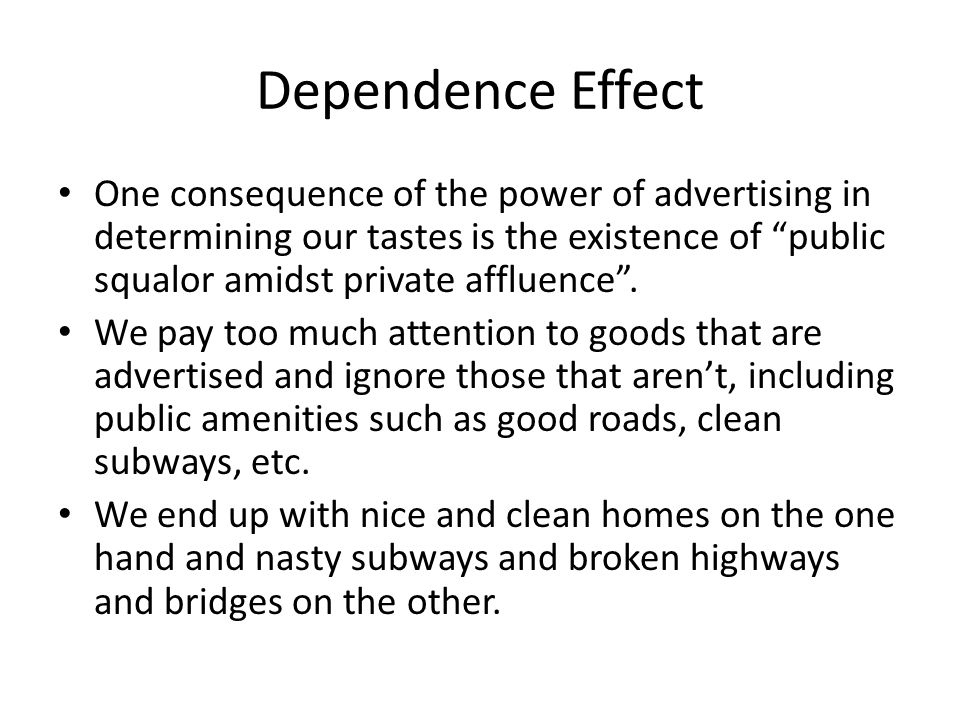 Dependence Effect One consequence of the power of advertising in determining our tastes is the existence of public squalor amidst private affluence .