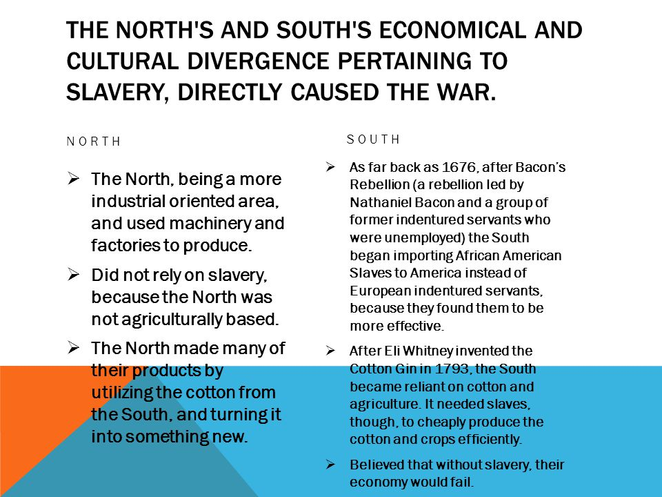 THE NORTH S AND SOUTH S ECONOMICAL AND CULTURAL DIVERGENCE PERTAINING TO SLAVERY, DIRECTLY CAUSED THE WAR.