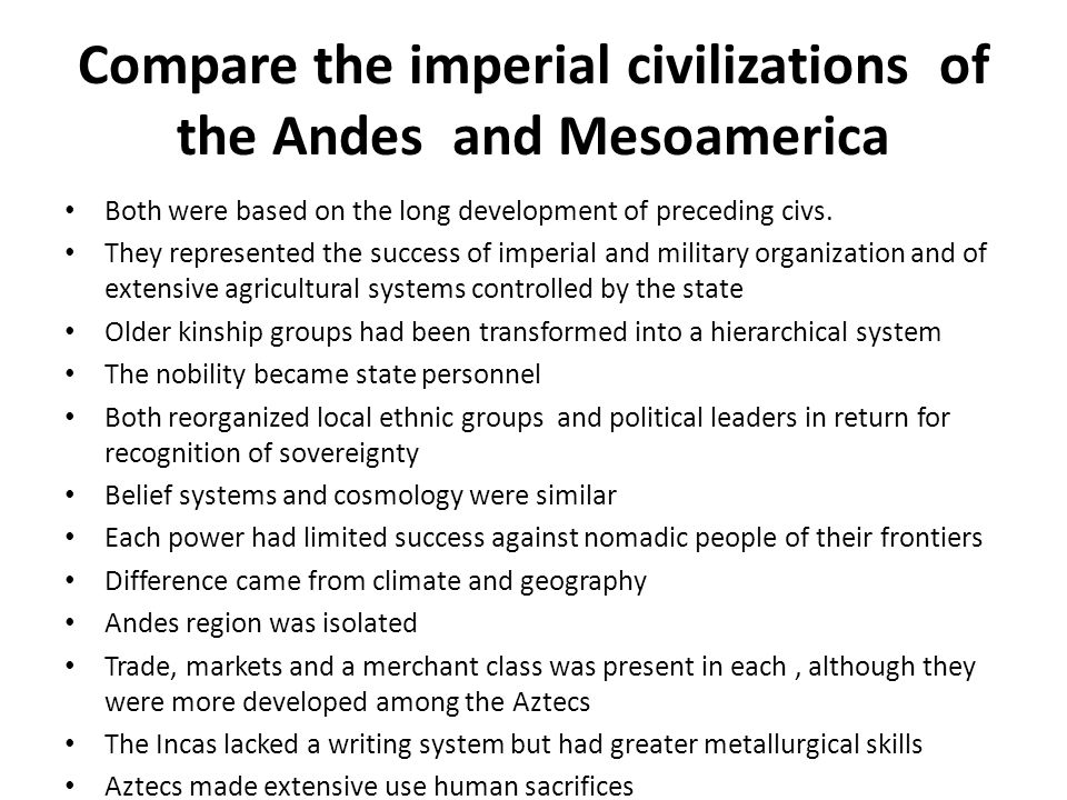 Compare the imperial civilizations of the Andes and Mesoamerica Both were based on the long development of preceding civs. They represented the succes