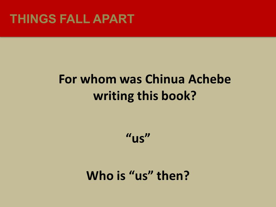 THINGS FALL APART For whom was Chinua Achebe writing this book us Who is us then