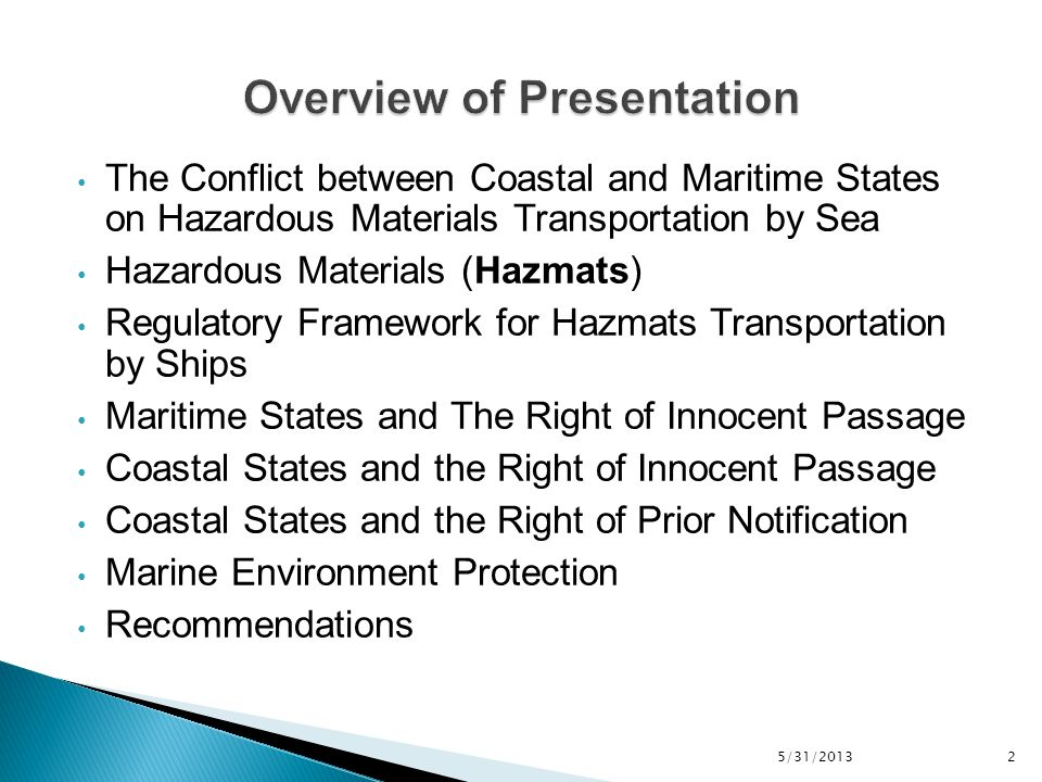 5/31/2013 2 The Conflict between Coastal and Maritime States on Hazardous Materials Transportation by Sea Hazardous Materials (Hazmats) Regulatory Framework for Hazmats Transportation by Ships Maritime States and The Right of Innocent Passage Coastal States and the Right of Innocent Passage Coastal States and the Right of Prior Notification Marine Environment Protection Recommendations