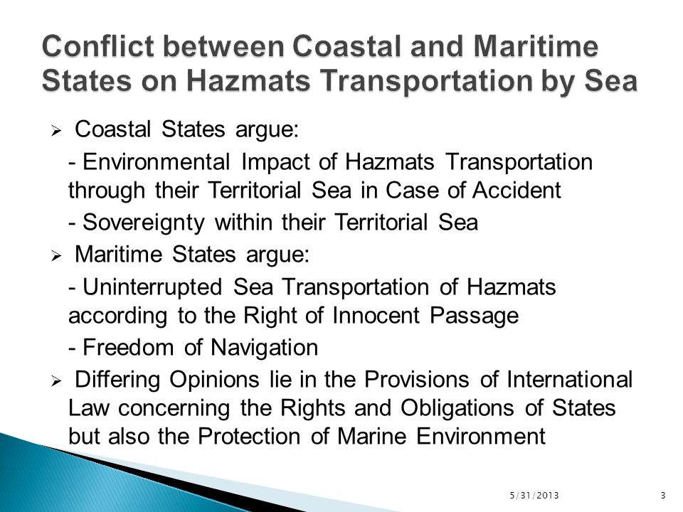  A hazardous material (Hazmat) is any item or agent (biological, chemical, physical) which has the potential to cause harm to humans, animals, or the environment, either by itself or through interaction with other factors (Institute of Hazardous Materials Management, 2013)  In particular, hazmats transported by ships may become dangerous goods and are classified in the International Maritime Dangerous Goods (IMDG) Code or in any other IMO Regulation referred to as dangerous for carriage by sea 5/31/2013 4