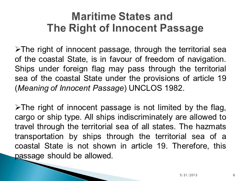 5/31/2013 7  Coastal State has legislative and executive jurisdiction within its territorial sea and may adopt legislative framework in line with Article 21 (Laws and regulations of the coastal State relating to innocent passage) UNCLOS 1982.