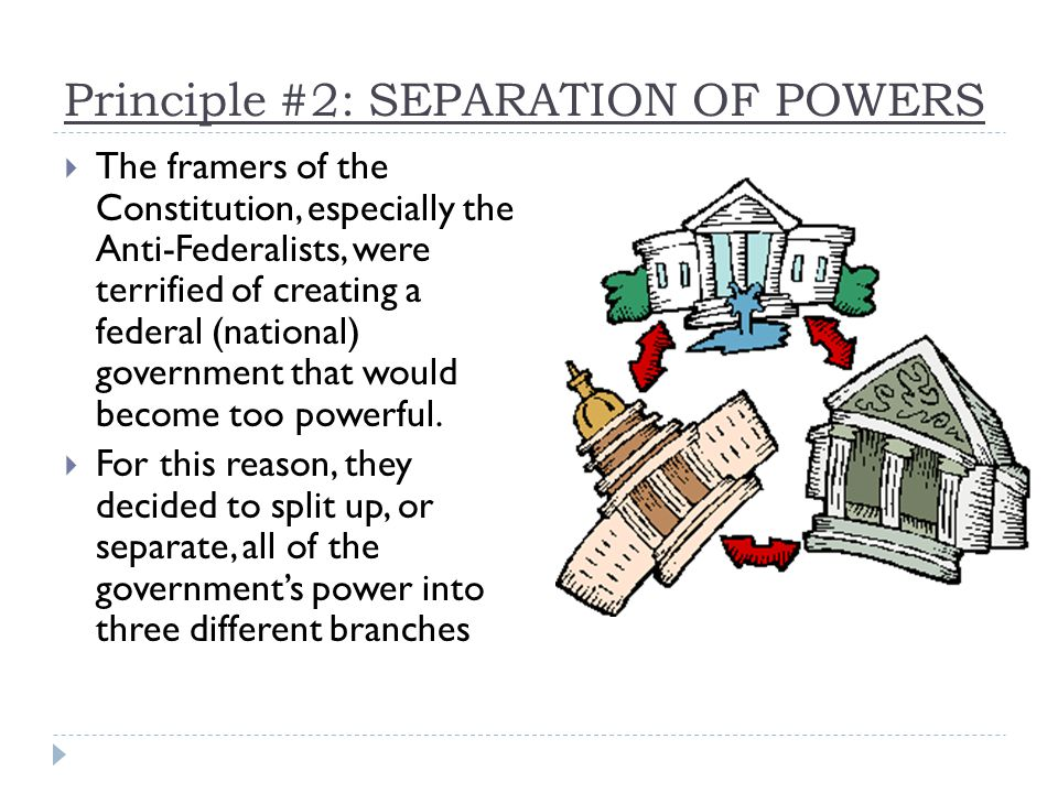 Principle #2: SEPARATION OF POWERS  The framers of the Constitution, especially the Anti-Federalists, were terrified of creating a federal (national) government that would become too powerful.