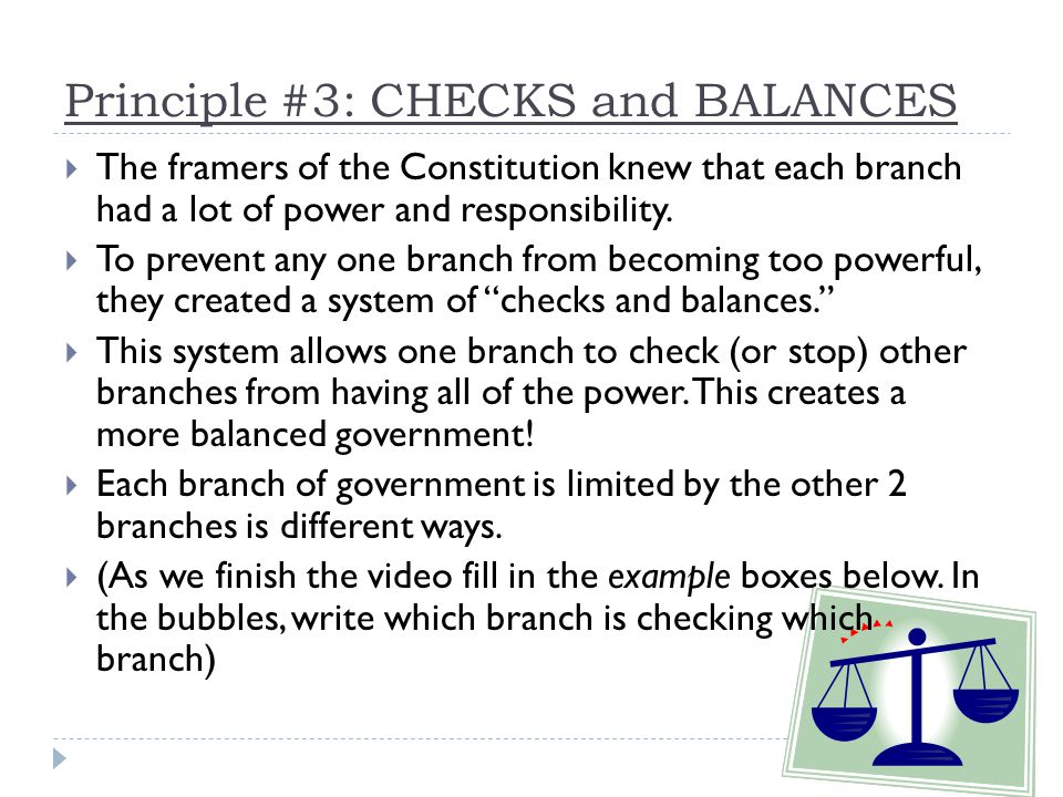 Principle #3: CHECKS and BALANCES  The framers of the Constitution knew that each branch had a lot of power and responsibility.