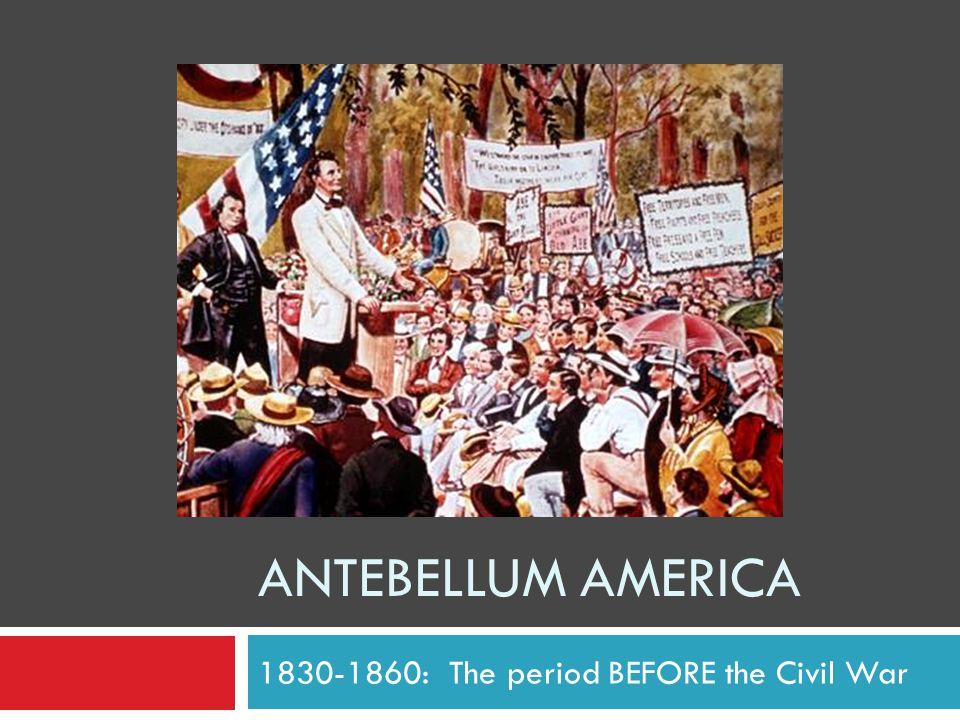 ANTEBELLUM AMERICA 1830-1860: The period BEFORE the Civil War