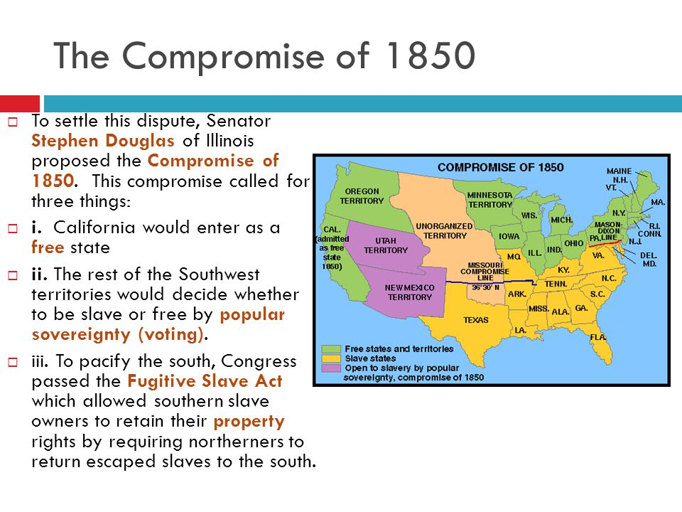 The Compromise of 1850  To settle this dispute, Senator Stephen Douglas of Illinois proposed the Compromise of 1850.