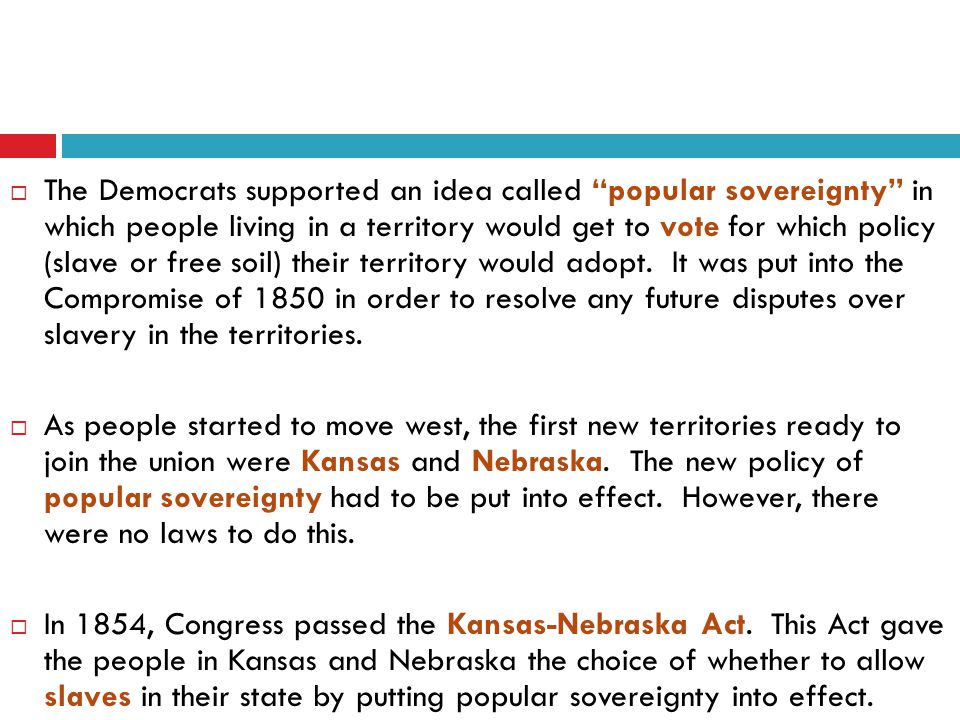  The Democrats supported an idea called popular sovereignty in which people living in a territory would get to vote for which policy (slave or free soil) their territory would adopt.