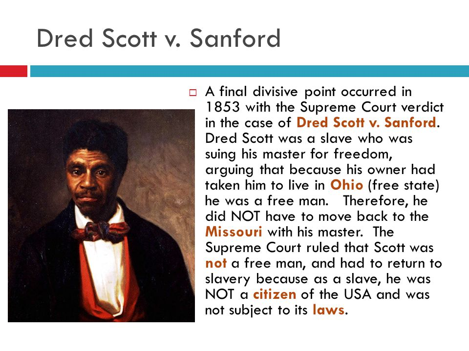 Dred Scott v. Sanford  A final divisive point occurred in 1853 with the Supreme Court verdict in the case of Dred Scott v. Sanford. Dred Scott was a