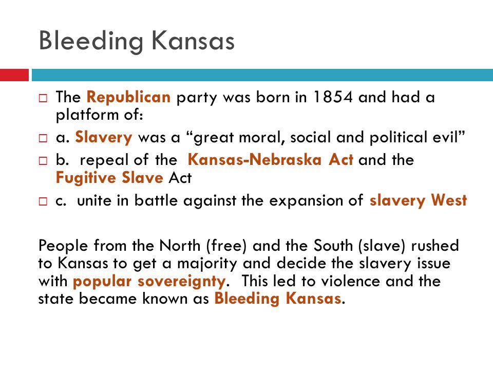 "Bleeding Kansas  The Republican party was born in 1854 and had a platform of:  a. Slavery was a ""great moral, social and political evil""  b. repeal"
