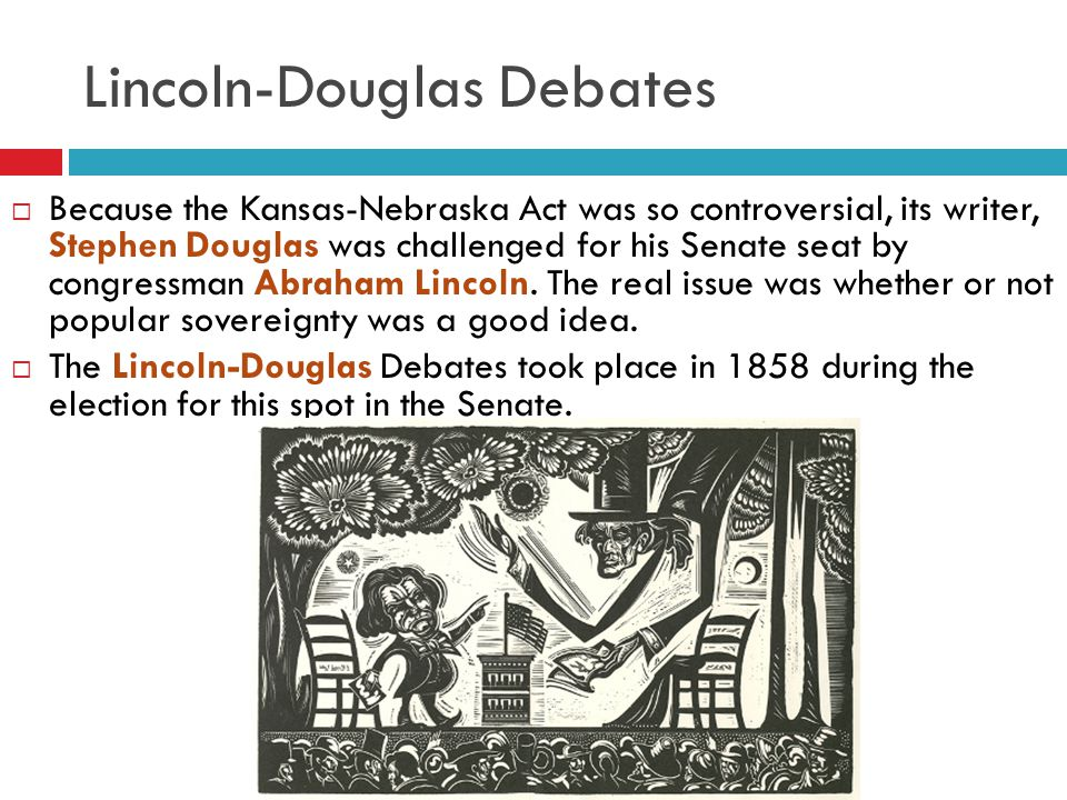 Lincoln-Douglas Debates  Because the Kansas-Nebraska Act was so controversial, its writer, Stephen Douglas was challenged for his Senate seat by cong