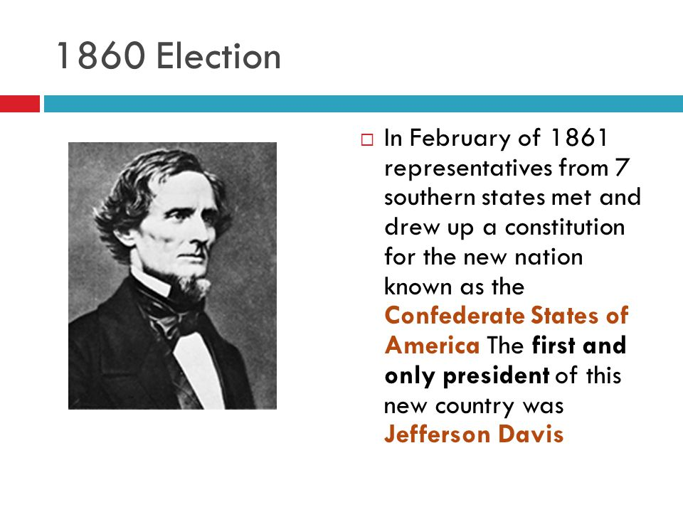 1860 Election  In February of 1861 representatives from 7 southern states met and drew up a constitution for the new nation known as the Confederate