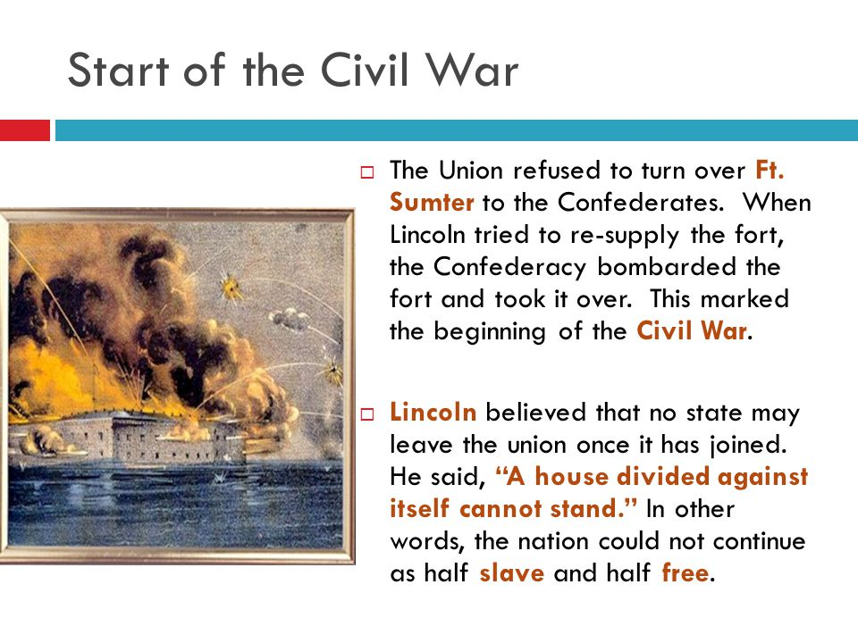 Start of the Civil War  The Union refused to turn over Ft. Sumter to the Confederates. When Lincoln tried to re-supply the fort, the Confederacy bomb