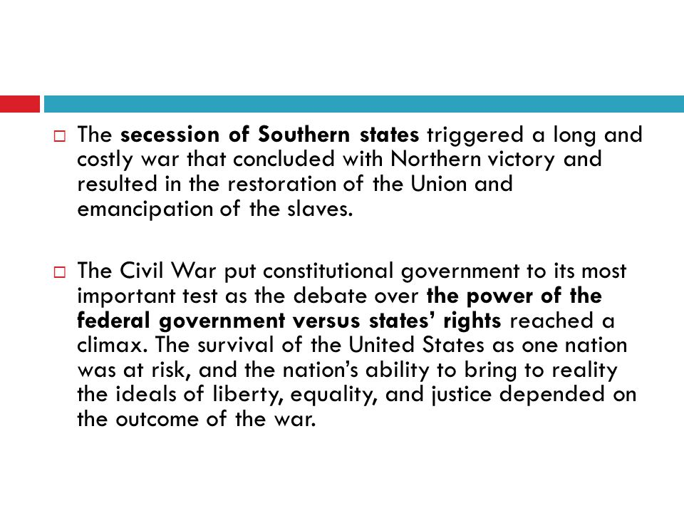  The secession of Southern states triggered a long and costly war that concluded with Northern victory and resulted in the restoration of the Union and emancipation of the slaves.
