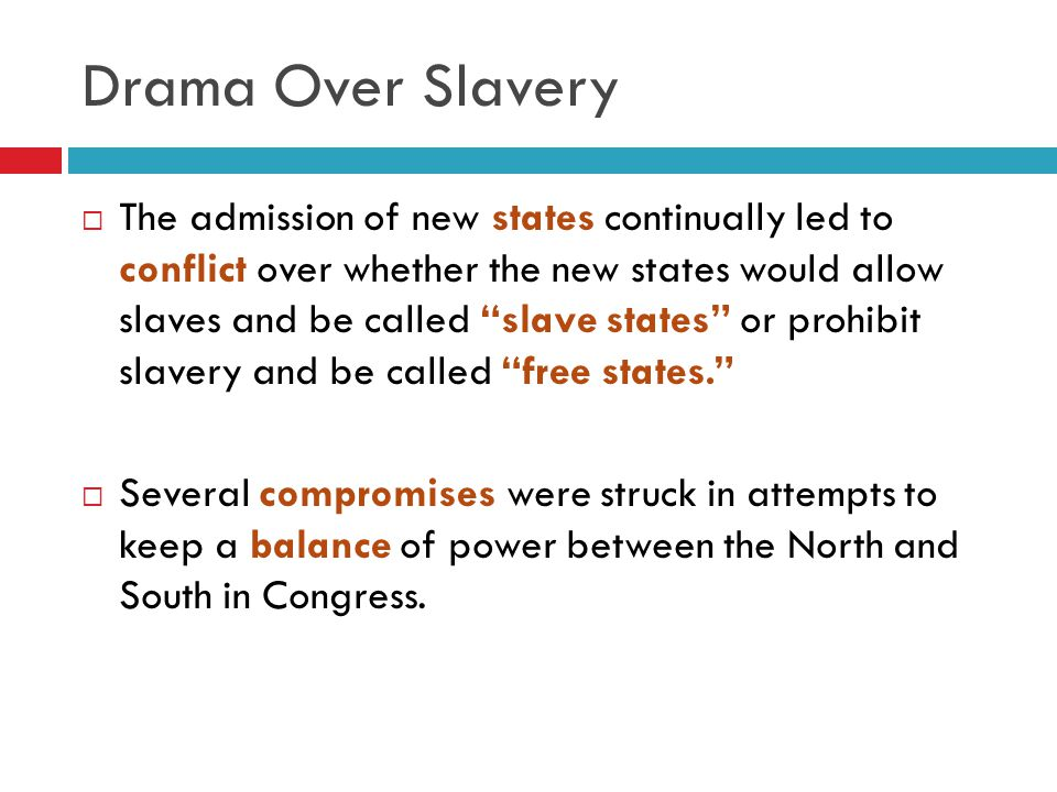 Drama Over Slavery  The admission of new states continually led to conflict over whether the new states would allow slaves and be called slave states or prohibit slavery and be called free states.  Several compromises were struck in attempts to keep a balance of power between the North and South in Congress.