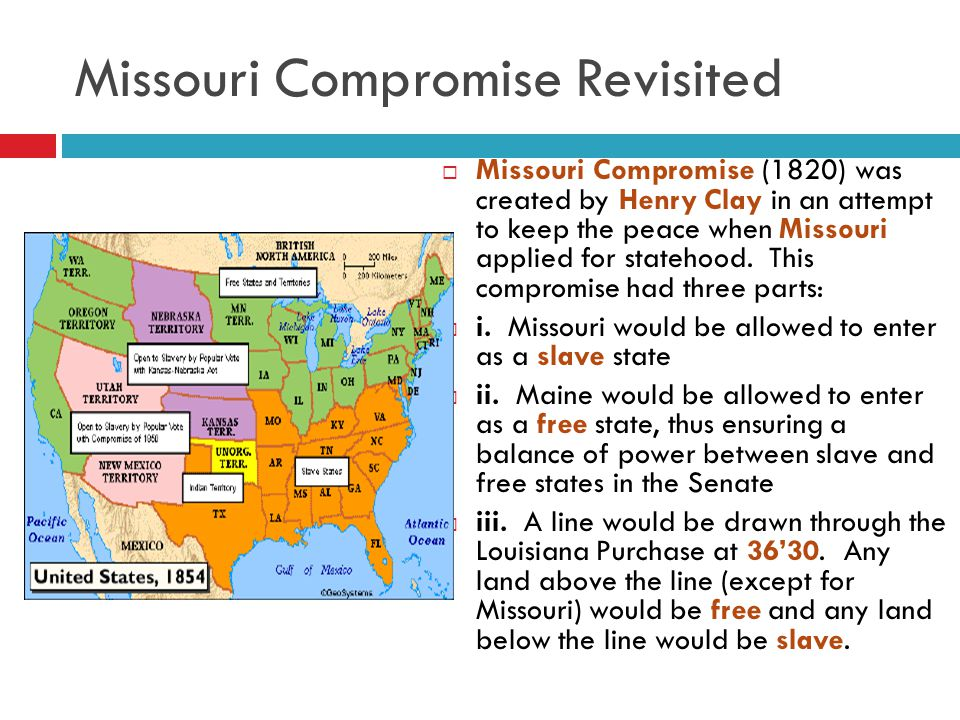 Missouri Compromise Revisited  Missouri Compromise (1820) was created by Henry Clay in an attempt to keep the peace when Missouri applied for stateho