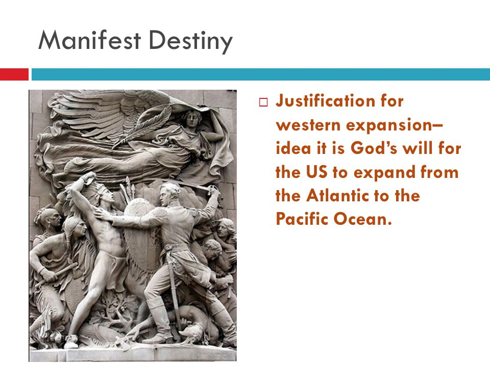 Manifest Destiny  Justification for western expansion– idea it is God's will for the US to expand from the Atlantic to the Pacific Ocean.