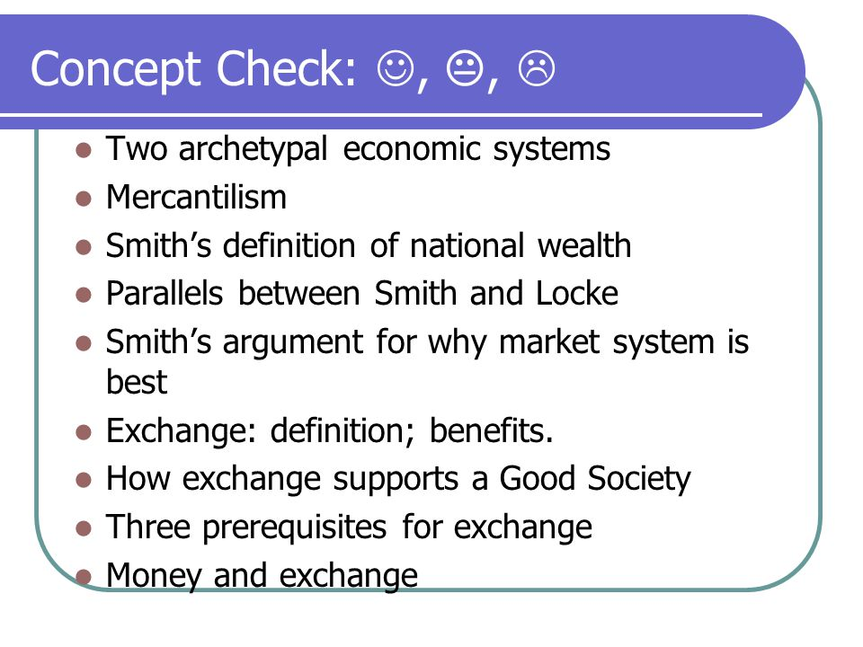 Concept Check:, ,  Two archetypal economic systems Mercantilism Smith's definition of national wealth Parallels between Smith and Locke Smith's argument for why market system is best Exchange: definition; benefits.