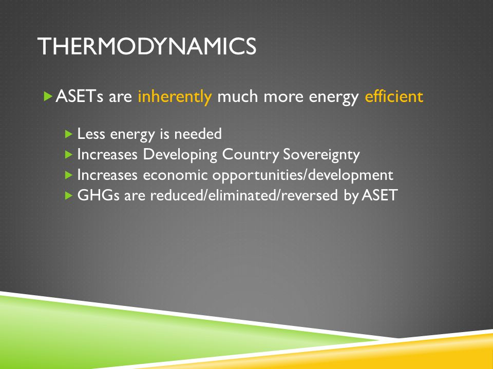 THERMODYNAMICS  ASETs are inherently much more energy efficient  Less energy is needed  Increases Developing Country Sovereignty  Increases econom