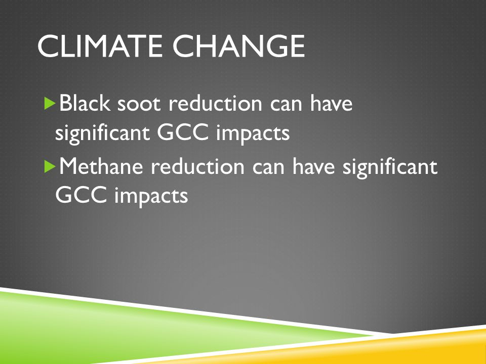 CLIMATE CHANGE  Black soot reduction can have significant GCC impacts  Methane reduction can have significant GCC impacts