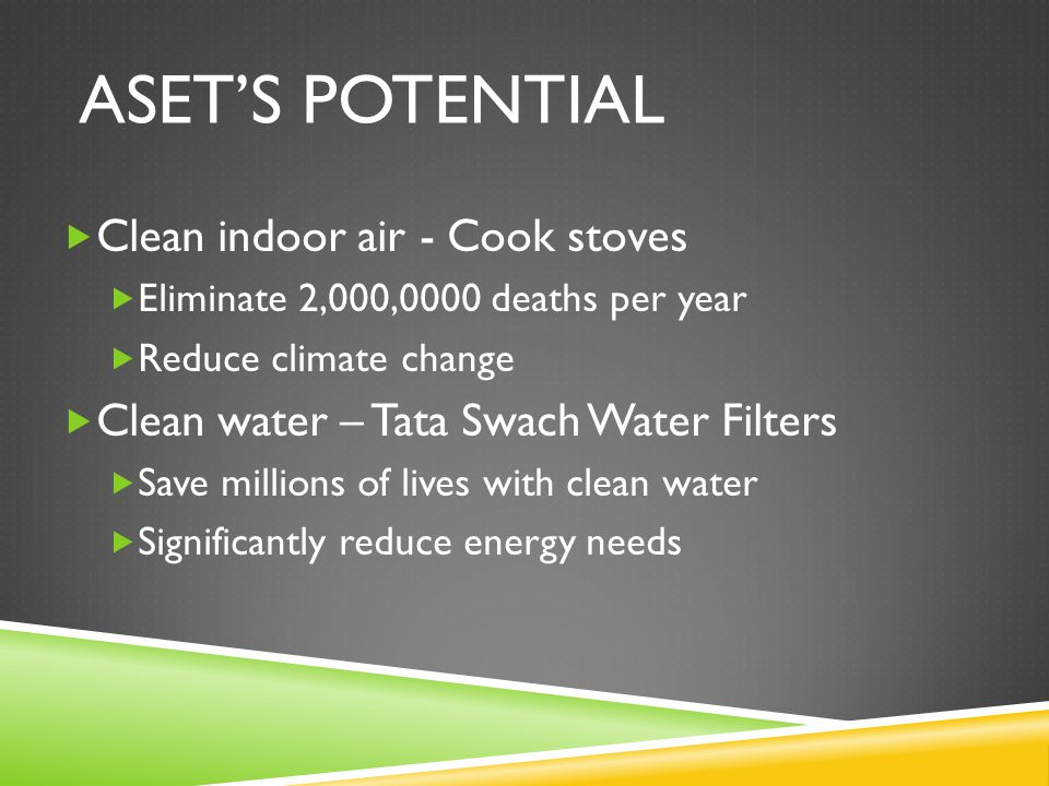 ASET'S POTENTIAL  Clean indoor air - Cook stoves  Eliminate 2,000,0000 deaths per year  Reduce climate change  Clean water – Tata Swach Water Filt