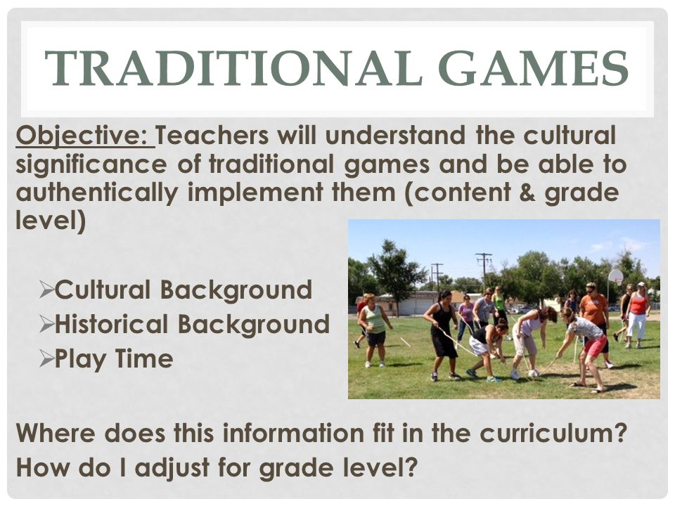 TRADITIONAL GAMES Objective: Teachers will understand the cultural significance of traditional games and be able to authentically implement them (content & grade level)  Cultural Background  Historical Background  Play Time Where does this information fit in the curriculum.