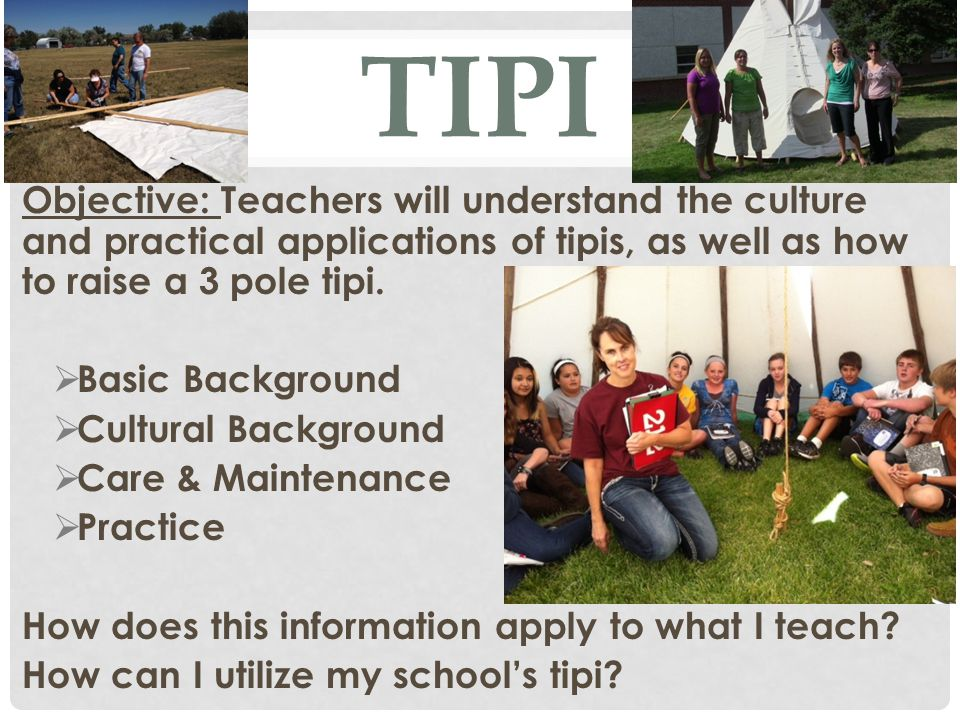 TIPI Objective: Teachers will understand the culture and practical applications of tipis, as well as how to raise a 3 pole tipi.