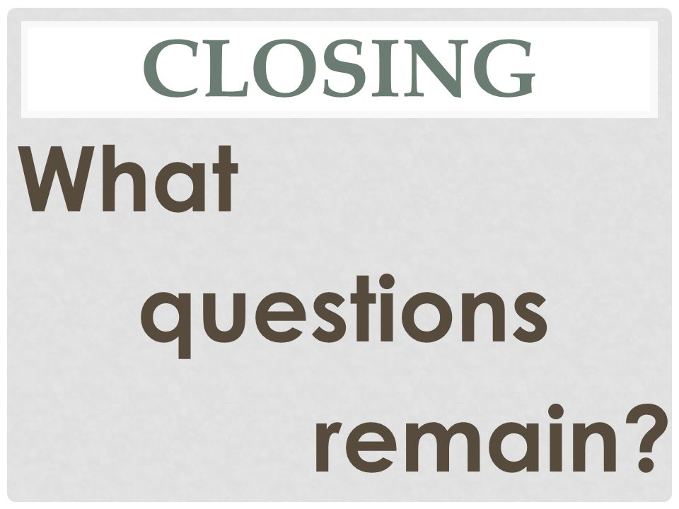 CLOSING What questions remain?
