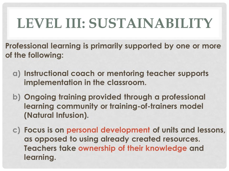 LEVEL III: SUSTAINABILITY Professional learning is primarily supported by one or more of the following: a)Instructional coach or mentoring teacher supports implementation in the classroom.