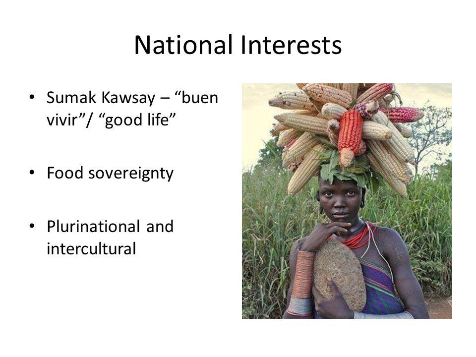 National Interests Sumak Kawsay – buen vivir / good life Food sovereignty Plurinational and intercultural