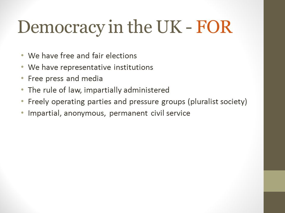 Democracy in the UK - FOR We have free and fair elections We have representative institutions Free press and media The rule of law, impartially admini