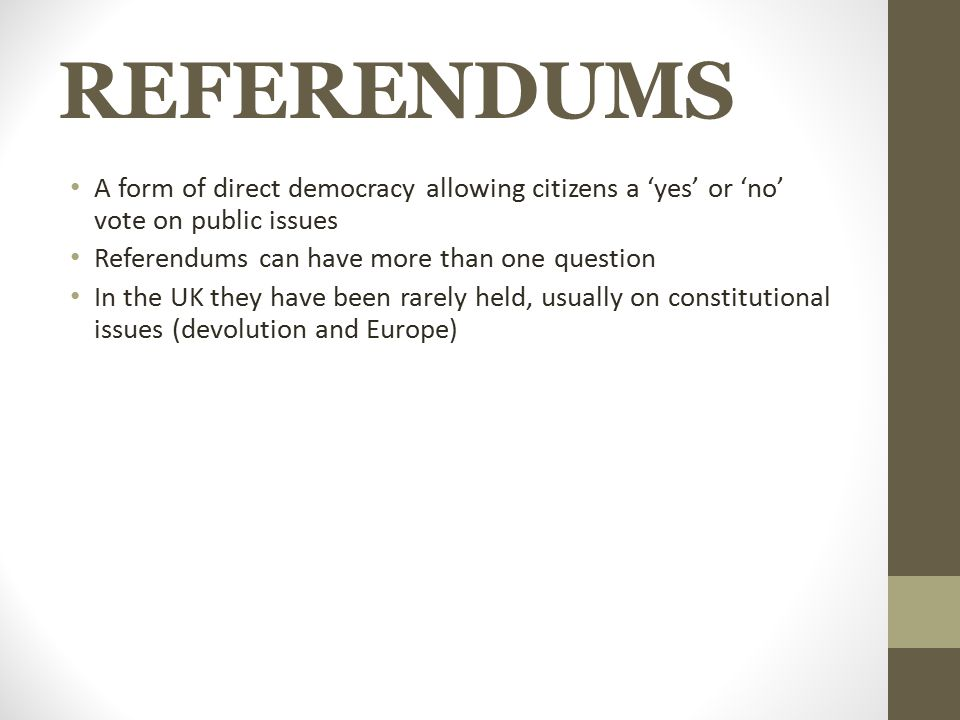 REFERENDUMS A form of direct democracy allowing citizens a 'yes' or 'no' vote on public issues Referendums can have more than one question In the UK t