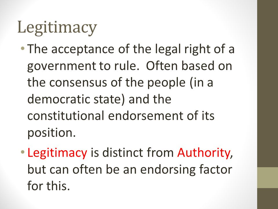 Legitimacy The acceptance of the legal right of a government to rule. Often based on the consensus of the people (in a democratic state) and the const