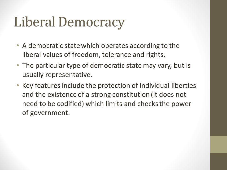 Liberal Democracy A democratic state which operates according to the liberal values of freedom, tolerance and rights. The particular type of democrati