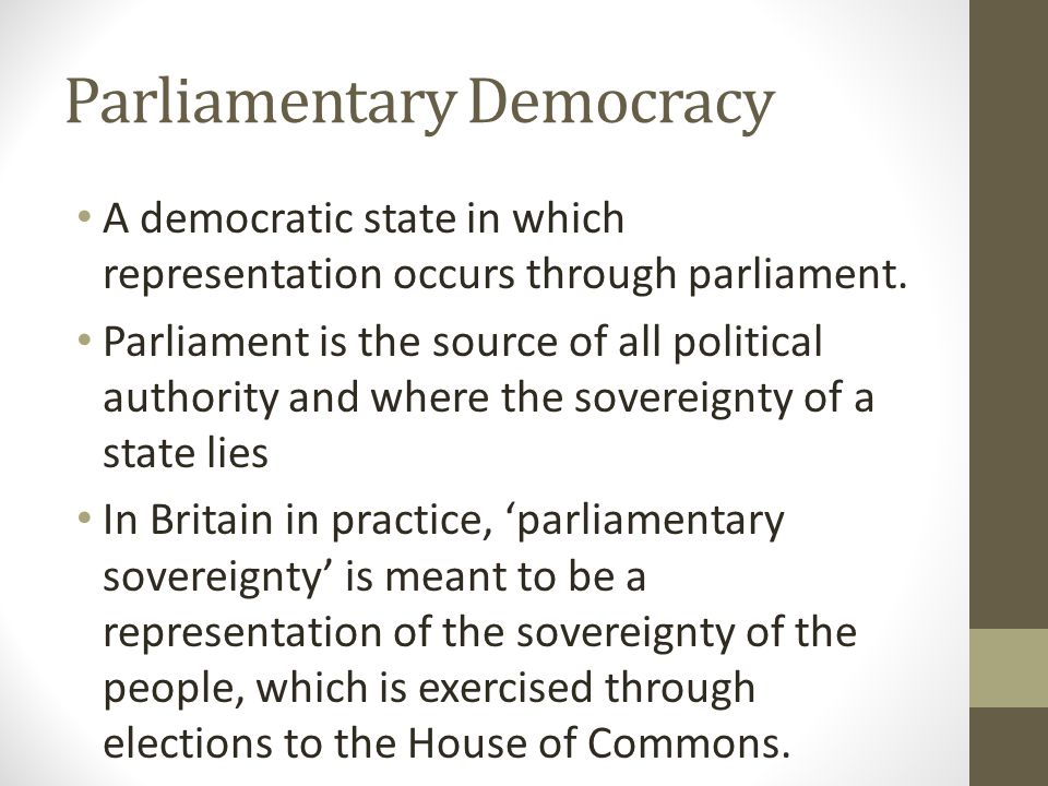 Parliamentary Democracy A democratic state in which representation occurs through parliament. Parliament is the source of all political authority and