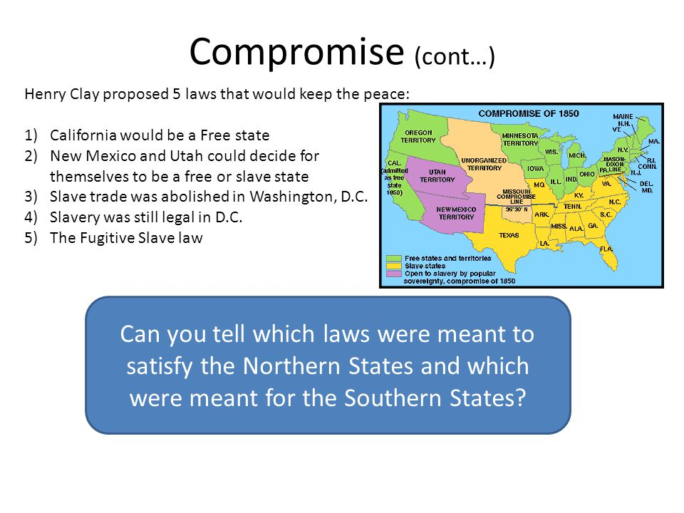 Compromise (cont…) Henry Clay proposed 5 laws that would keep the peace: 1)California would be a Free state 2)New Mexico and Utah could decide for the