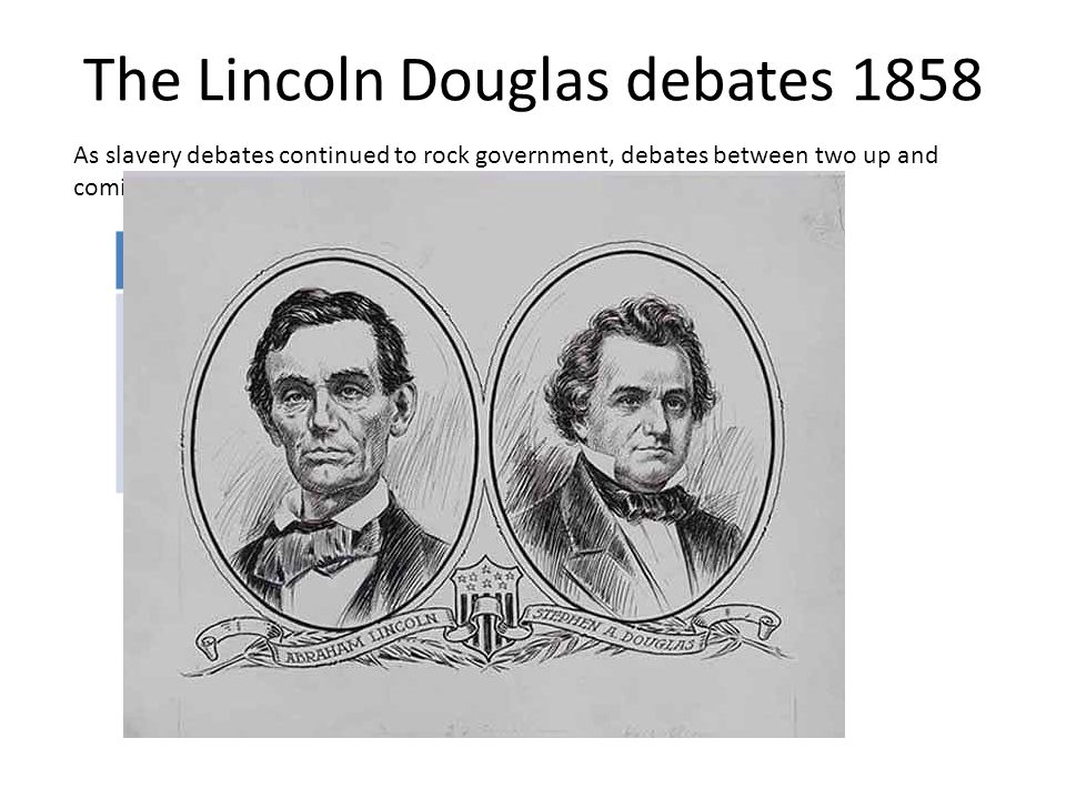 The Lincoln Douglas debates 1858 As slavery debates continued to rock government, debates between two up and coming senate nominees in Illinois. Dougl