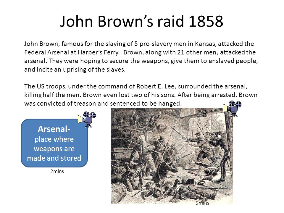 John Brown's raid 1858 John Brown, famous for the slaying of 5 pro-slavery men in Kansas, attacked the Federal Arsenal at Harper's Ferry. Brown, along