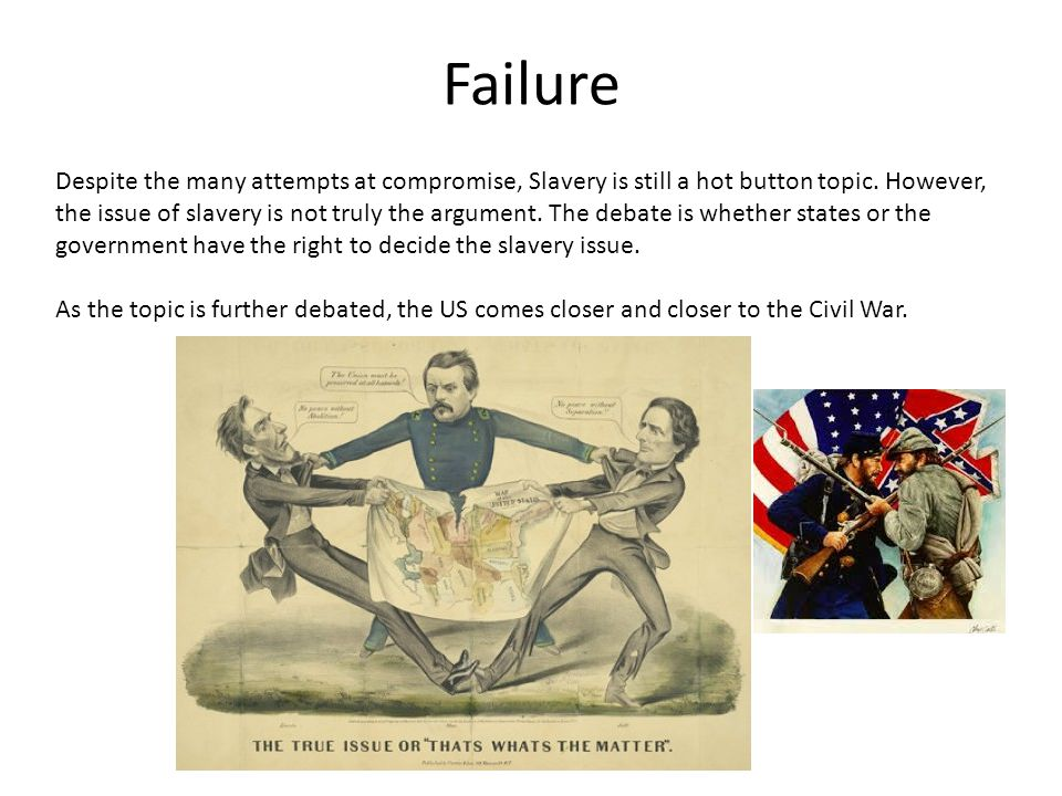 Failure Despite the many attempts at compromise, Slavery is still a hot button topic. However, the issue of slavery is not truly the argument. The deb
