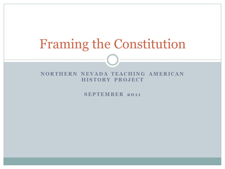 NORTHERN NEVADA TEACHING AMERICAN HISTORY PROJECT SEPTEMBER 2011 Framing the Constitution