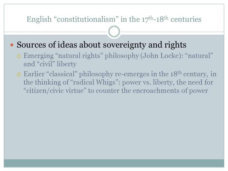 English constitutionalism in the 17 th -18 th centuries Sources of ideas about sovereignty and rights  Emerging natural rights philosophy (John Locke): natural and civil liberty  Earlier classical philosophy re-emerges in the 18 th century, in the thinking of radical Whigs : power vs.