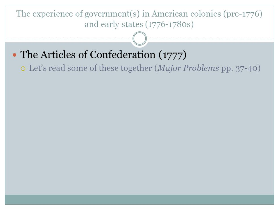 The experience of government(s) in American colonies (pre-1776) and early states (1776-1780s) The Articles of Confederation (1777)  Let's read some of these together (Major Problems pp.