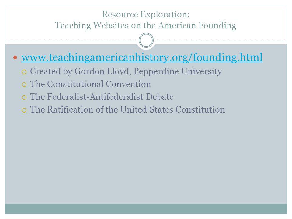 Resource Exploration: Teaching Websites on the American Founding www.teachingamericanhistory.org/founding.html  Created by Gordon Lloyd, Pepperdine U