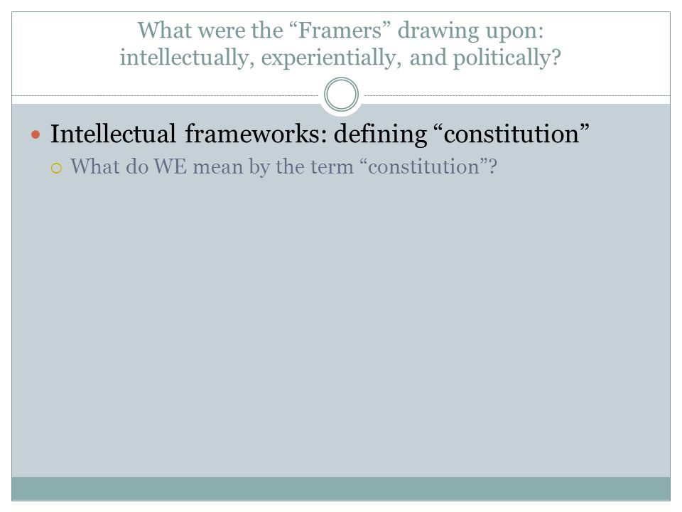 Intellectual frameworks: defining constitution  What do WE mean by the term constitution ?