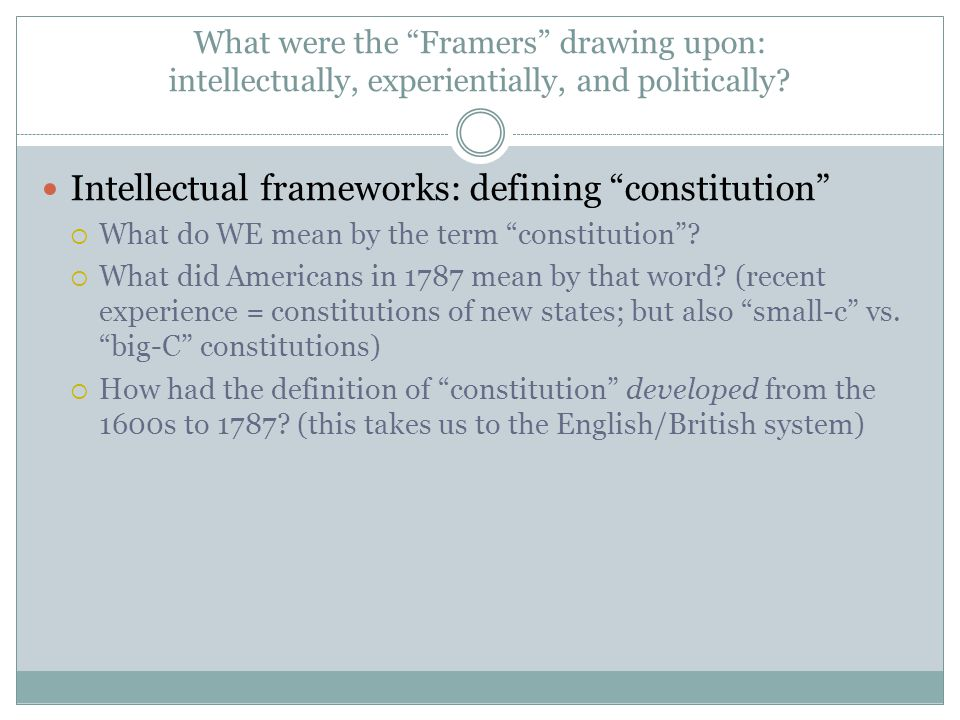 """What were the """"Framers"""" drawing upon: intellectually, experientially, and politically? Intellectual frameworks: defining """"constitution""""  What do WE m"""
